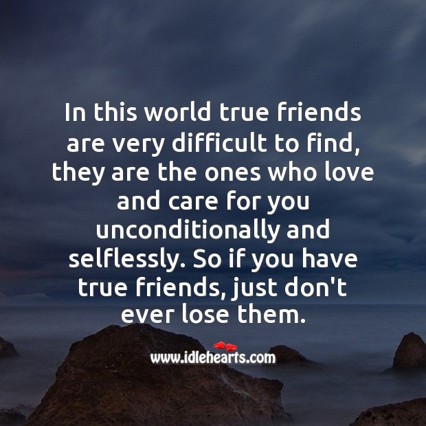 True friends are very difficult to find, just don't ever lose them. True Friends Quotes Image