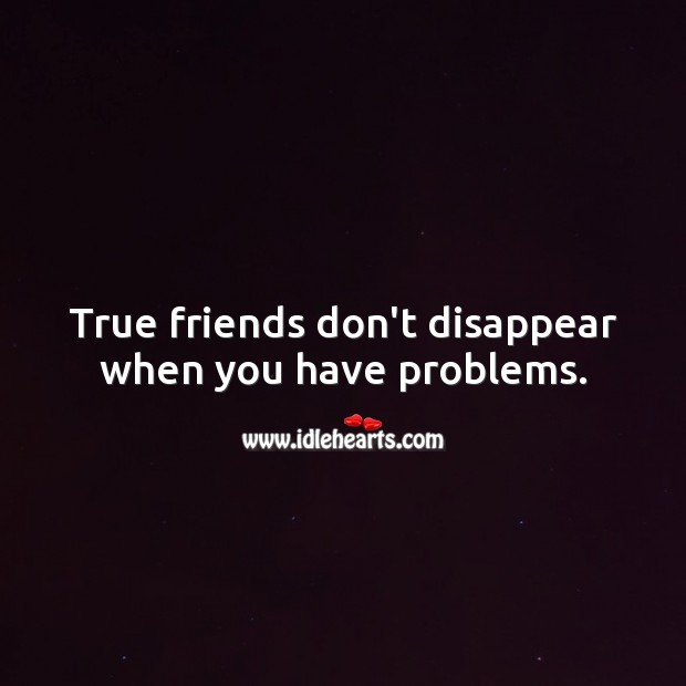 Image, True friends don't disappear when you have problems.