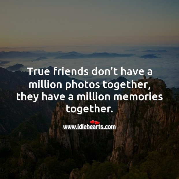 Image, True friends don't have a million photos together, they have a million memories together.