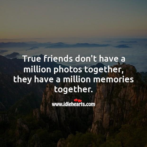True friends don't have a million photos together, they have a million memories together. True Friends Quotes Image
