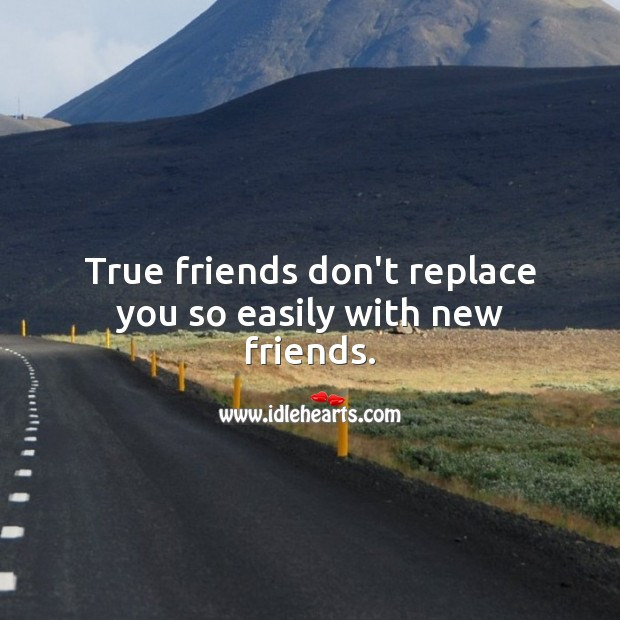 Image, True friends don't replace you so easily with new friends.