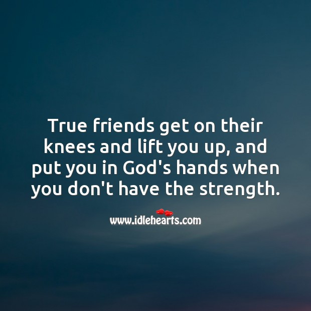 Image, True friends get on their knees and lift you up.