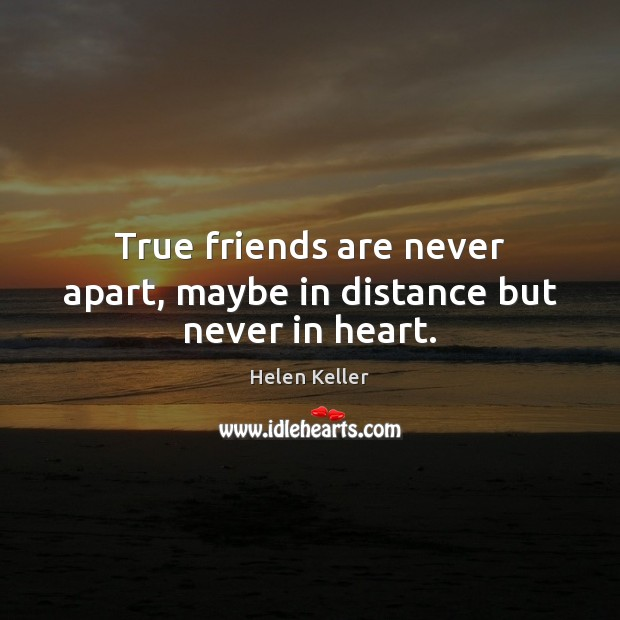 True friends are never apart, maybe in distance but never in heart. Helen Keller Picture Quote