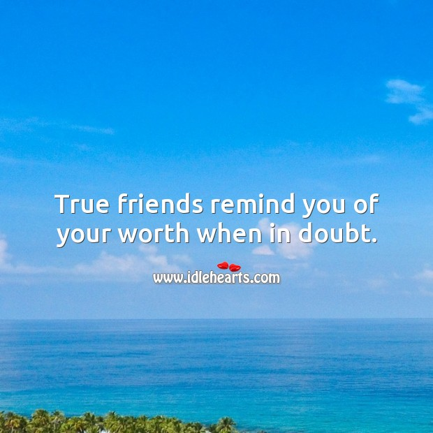 True friends remind you of your worth when in doubt. Worth Quotes Image