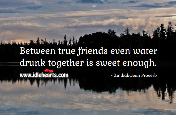 Between true friends even water drunk together is sweet enough. Zimbabwean Proverbs Image
