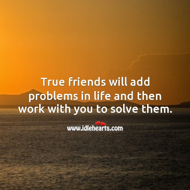 Image, True friends will add problems in life and then work with you to solve them.