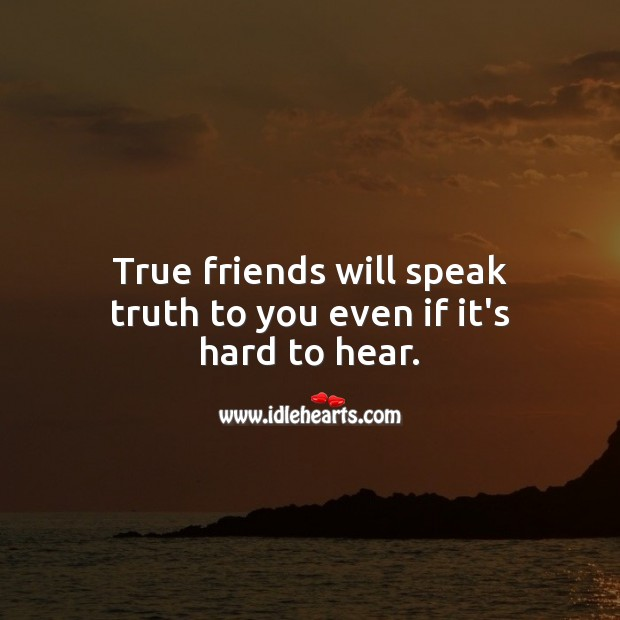 Image, True friends will speak truth to you even if it's hard to hear.