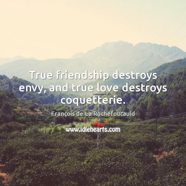 True friendship destroys envy, and true love destroys coquetterie. François de La Rochefoucauld Picture Quote