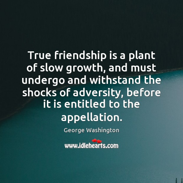 Image, True friendship is a plant of slow growth, and must undergo and