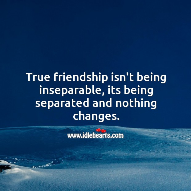 True friendship is being separated and nothing changes. Image