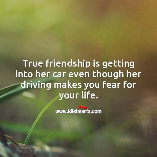 True friendship is getting into car even though her driving makes you fear for your life. Funny Friendship Quotes Image