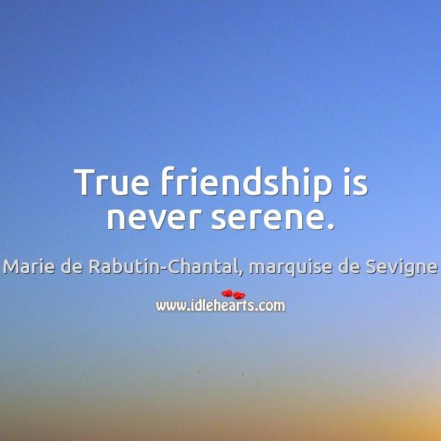 True friendship is never serene. Marie de Rabutin-Chantal, marquise de Sevigne Picture Quote
