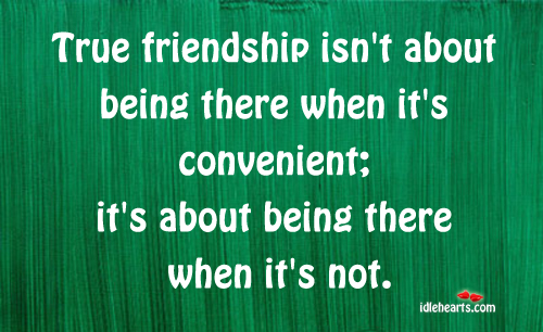 True Friendship Isn't About Being There When It's….