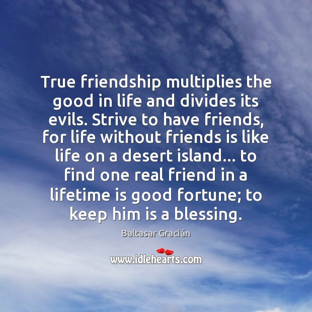 Image, True friendship multiplies the good in life and divides its evils. Strive