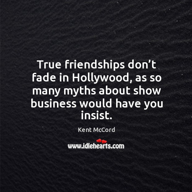 True friendships don't fade in hollywood, as so many myths about show business would have you insist. Kent McCord Picture Quote
