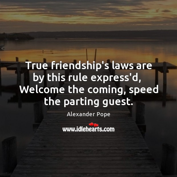Image, True friendship's laws are by this rule express'd,  Welcome the coming, speed