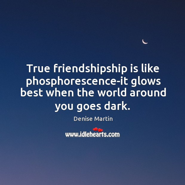 True friendshipship is like phosphorescence-it glows best when the world around you Image