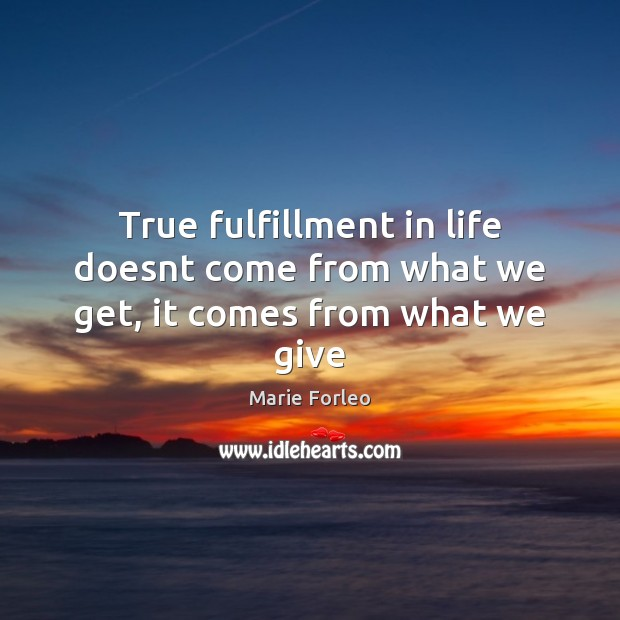 True fulfillment in life doesnt come from what we get, it comes from what we give Image