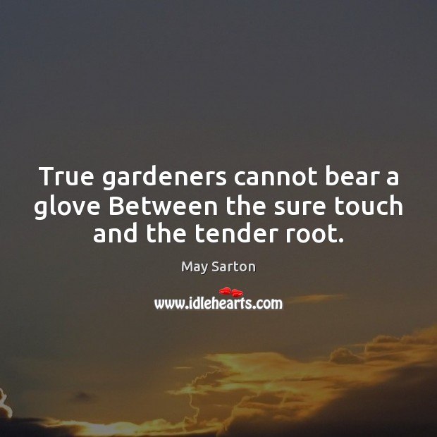 True gardeners cannot bear a glove Between the sure touch and the tender root. Image