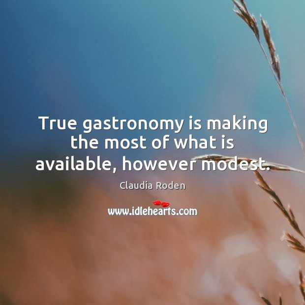 True gastronomy is making the most of what is available, however modest. Image