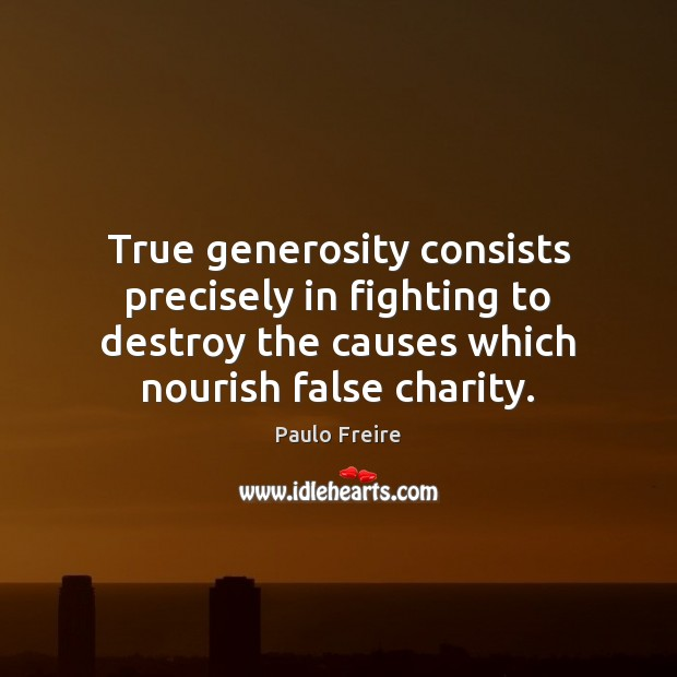 True generosity consists precisely in fighting to destroy the causes which nourish Paulo Freire Picture Quote