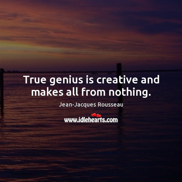 True genius is creative and makes all from nothing. Jean-Jacques Rousseau Picture Quote