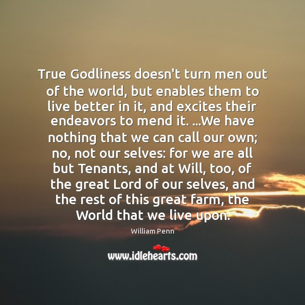 True Godliness doesn't turn men out of the world, but enables them William Penn Picture Quote