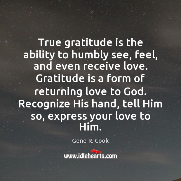 True gratitude is the ability to humbly see, feel, and even receive Gratitude Quotes Image