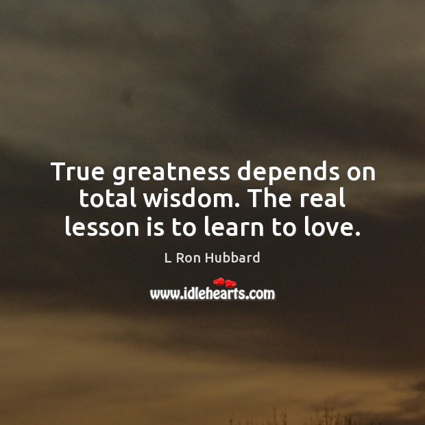 True greatness depends on total wisdom. The real lesson is to learn to love. L Ron Hubbard Picture Quote