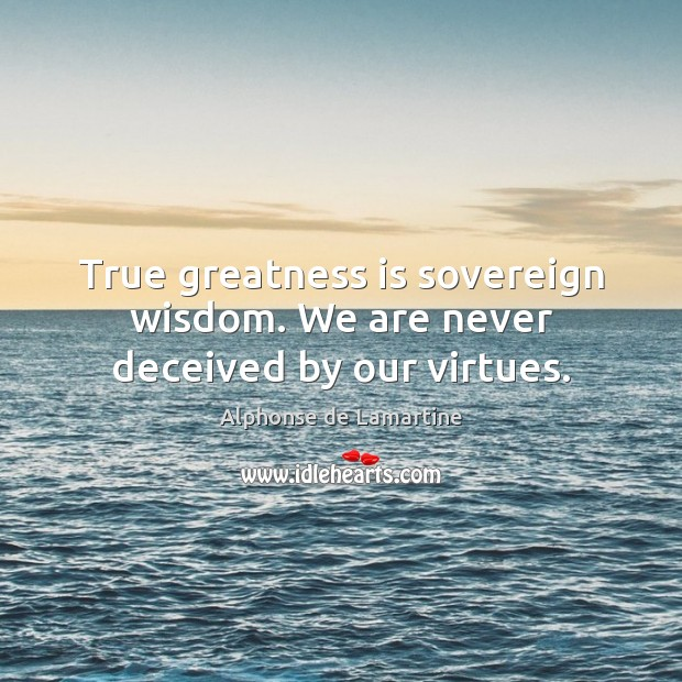 True greatness is sovereign wisdom. We are never deceived by our virtues. Alphonse de Lamartine Picture Quote
