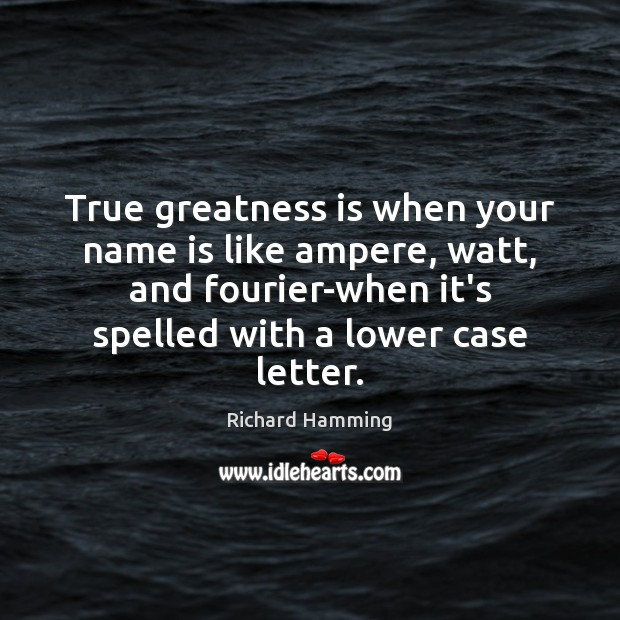 True greatness is when your name is like ampere, watt, and fourier-when Image