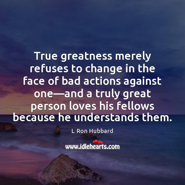 Image, True greatness merely refuses to change in the face of bad actions