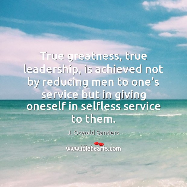True greatness, true leadership, is achieved not by reducing men to one's Image