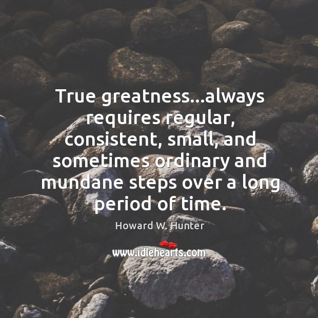 True greatness…always requires regular, consistent, small, and sometimes ordinary and mundane Howard W. Hunter Picture Quote