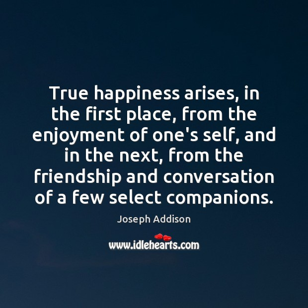 Image, True happiness arises, in the first place, from the enjoyment of one's