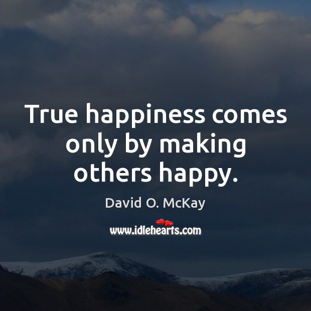 True happiness comes only by making others happy. David O. McKay Picture Quote