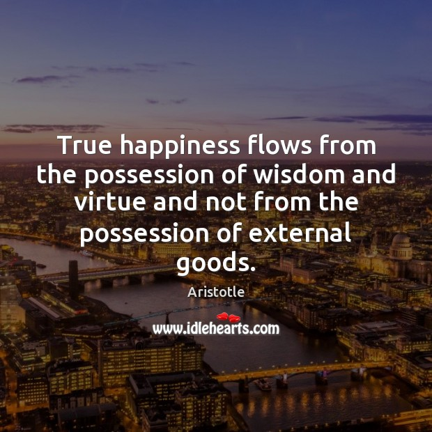 True happiness flows from the possession of wisdom and virtue and not Image