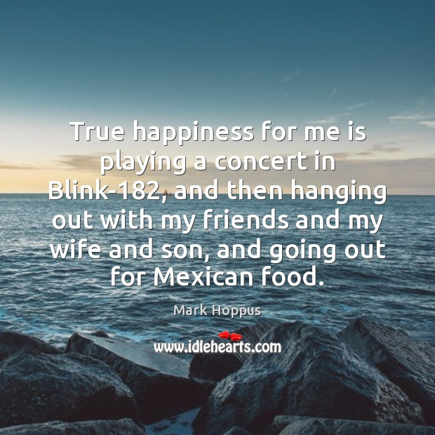 Mark Hoppus Picture Quote image saying: True happiness for me is playing a concert in Blink-182, and then