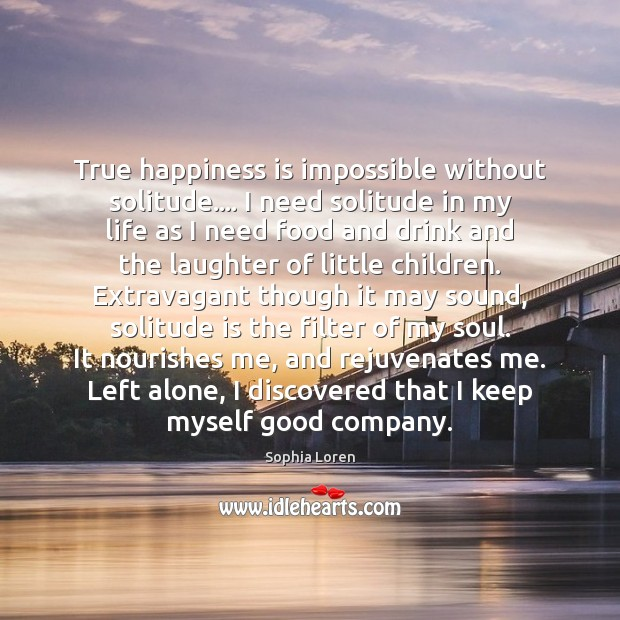True happiness is impossible without solitude…. I need solitude in my life Sophia Loren Picture Quote
