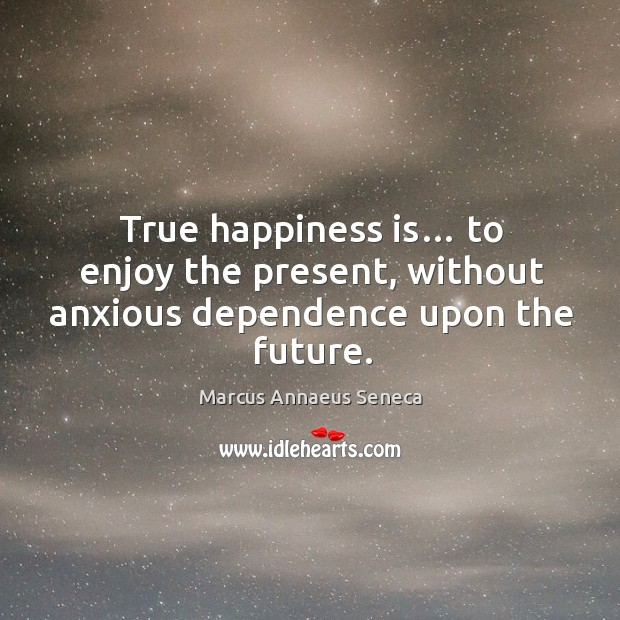 True happiness is… to enjoy the present, without anxious dependence upon the future. Marcus Annaeus Seneca Picture Quote