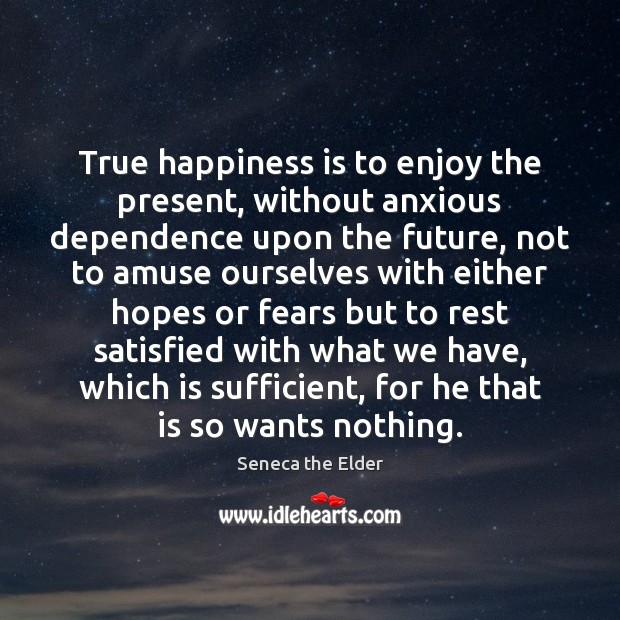 True happiness is to enjoy the present, without anxious dependence upon the Seneca the Elder Picture Quote