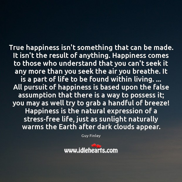 True happiness isn't something that can be made. It isn't the result Guy Finley Picture Quote