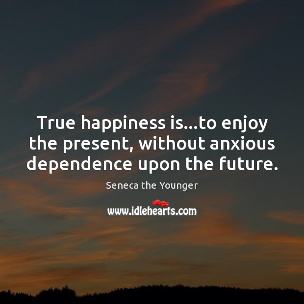 Image, True happiness is…to enjoy the present, without anxious dependence upon the future.