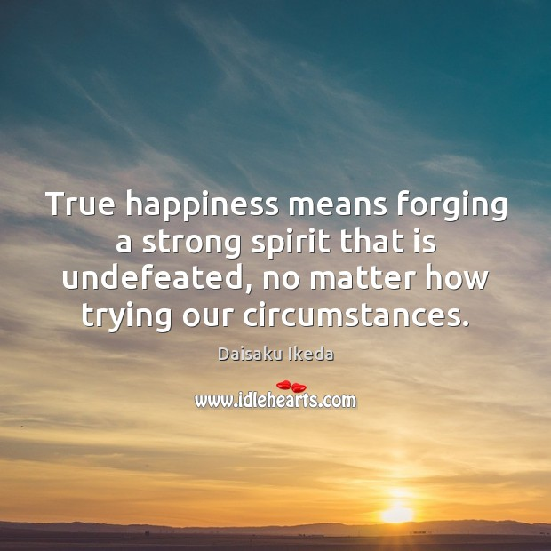 True happiness means forging a strong spirit that is undefeated, no matter Daisaku Ikeda Picture Quote