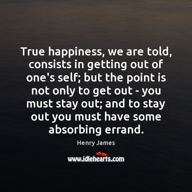 True happiness, we are told, consists in getting out of one's self; Image