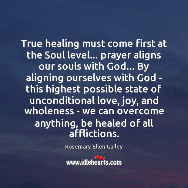 True healing must come first at the Soul level… prayer aligns our Unconditional Love Quotes Image