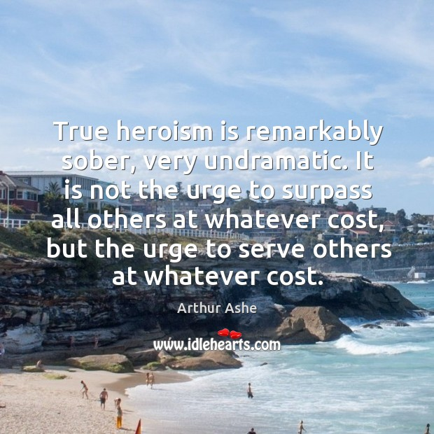 True heroism is remarkably sober, very undramatic. Arthur Ashe Picture Quote