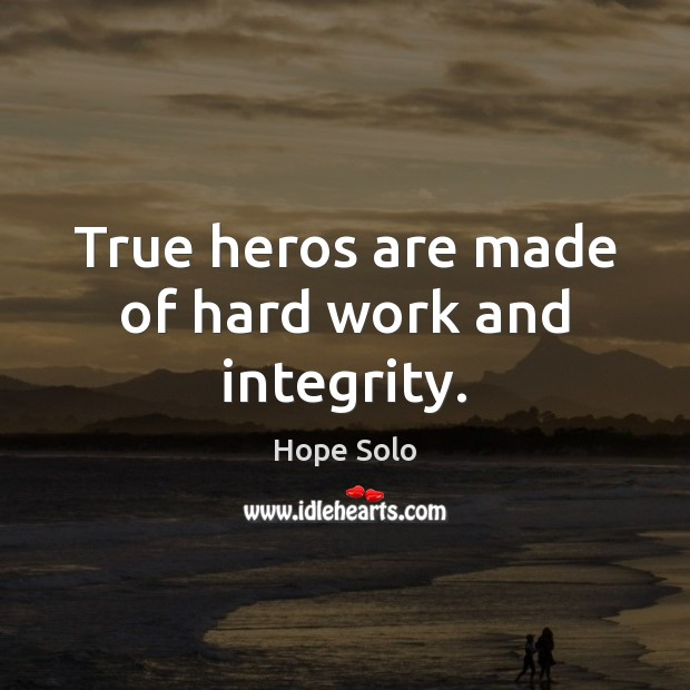 True heros are made of hard work and integrity. Image