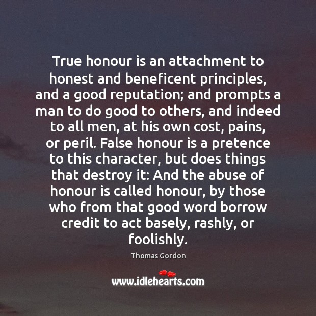 True honour is an attachment to honest and beneficent principles, and a Thomas Gordon Picture Quote