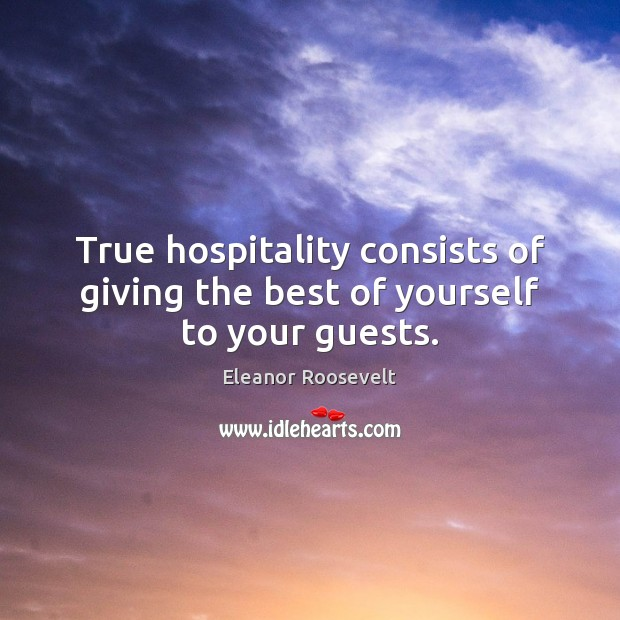 True hospitality consists of giving the best of yourself to your guests. Eleanor Roosevelt Picture Quote